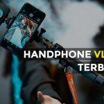 10 Rekomendasi Handphone Vlog Terbaik Indonesia