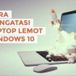 Cara Mengatasi Laptop Lemot di Windows 10 Secara Mudah
