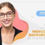 Gampang Banget! Ini Cara Mudah Mengganti Background Foto di Photoshop Untuk Pemula