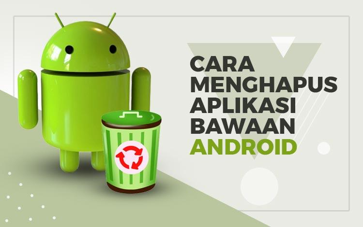 Cara Menghapus Aplikasi Bawaan Android: 3 Easy Step!