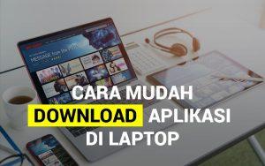 Cara mudah download aplikasi di laptop