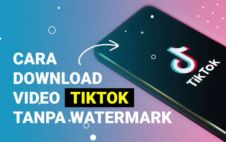 Cara Download Video Tiktok Tanpa Watermark Secara Mudah